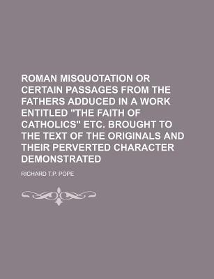 """Roman Misquotation or Certain Passages from the Fathers Adduced in a Work Entitled """"The Faith of Catholics"""" Etc. Brought to the Text of the Originals and Their Perverted Character Demonstrated"""