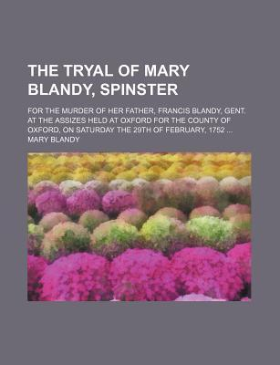 The Tryal of Mary Blandy, Spinster; For the Murder of Her Father, Francis Blandy, Gent. at the Assizes Held at Oxford for the County of Oxford, on Saturday the 29th of February, 1752