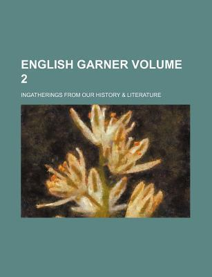 English Garner; Ingatherings from Our History & Literature Volume 2
