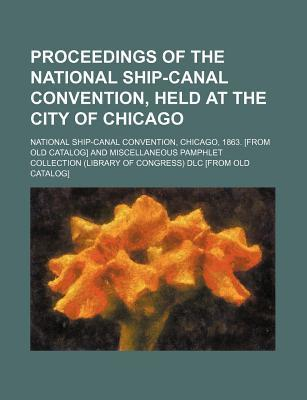 Proceedings of the National Ship-Canal Convention, Held at the City of Chicago