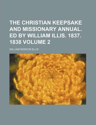The Christian Keepsake and Missionary Annual. Ed by William Illis. 1837. 1838 Volume 2