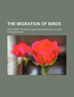 The Migration of Birds; An Attempt to Reduce Abian Season-Flight to Law