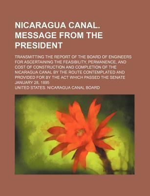 Nicaragua Canal. Message from the President; Transmitting the Report of the Board of Engineers for Ascertaining the Feasibility, Permanence, and Cost of Construction and Completion of the Nicaragua Canal by the Route Contemplated and