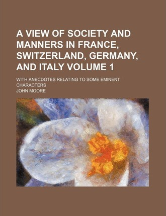 A View of Society and Manners in France, Switzerland, Germany, and Italy; With Anecdotes Relating to Some Eminent Characters Volume 1