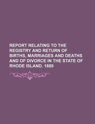 Report Relating to the Registry and Return of Births, Marriages and Deaths and of Divorce in the State of Rhode Island. 1889