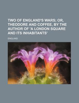 Two of England's Wars; Or, Theodore and Coffee, by the Author of 'a London Square and Its Inhabitants'