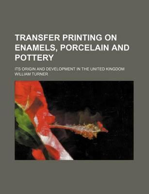 Transfer Printing on Enamels, Porcelain and Pottery; Its Origin and Development in the United Kingdom
