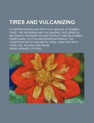 Tires and Vulcanizing; A Comprehensive and Practical Manual of Rubber Tires, Tire Repairing and Vulcanizing, Including All Necessary Information and Instructions on Rubber, Compounds, Cotton and Repair Materials. the Construction of