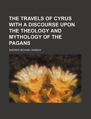 The Travels of Cyrus with a Discourse Upon the Theology and Mythology of the Pagans