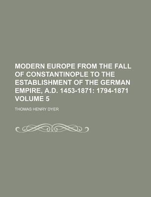 Modern Europe from the Fall of Constantinople to the Establishment of the German Empire, A.D. 1453-1871; 1794-1871 Volume 5