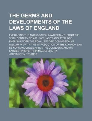 The Germs and Developments of the Laws of England; Embracing the Anglo-Saxon Laws Extant from the Sixth Century to A.D., 1066 as Translated Into English Under the Royal Record Commission of William IV. with the Introduction of the