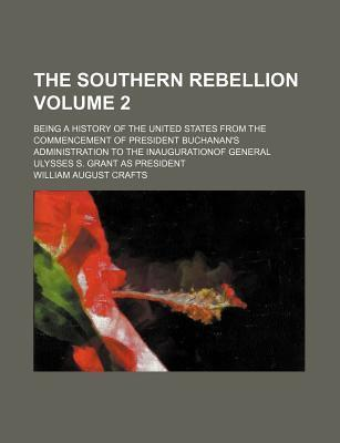 The Southern Rebellion; Being a History of the United States from the Commencement of President Buchanan's Administration to the Inaugurationof General Ulysses S. Grant as President Volume 2
