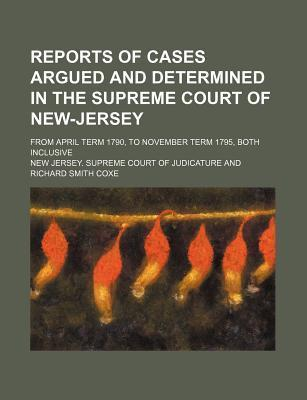 Reports of Cases Argued and Determined in the Supreme Court of New-Jersey; From April Term 1790, to November Term 1795, Both Inclusive