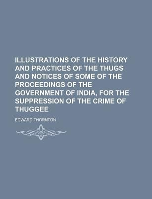 Illustrations of the History and Practices of the Thugs and Notices of Some of the Proceedings of the Government of India, for the Suppression of the Crime of Thuggee