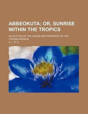 Abbeokuta; Or, Sunrise Within the Tropics. an Outline of the Origin and Progress of the Yoruba Mission
