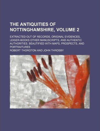 The Antiquities of Nottinghamshire; Extracted Out of Records, Original Evidences, Leiger-Books Other Manuscripts, and Authentic Authorities. Beautifie
