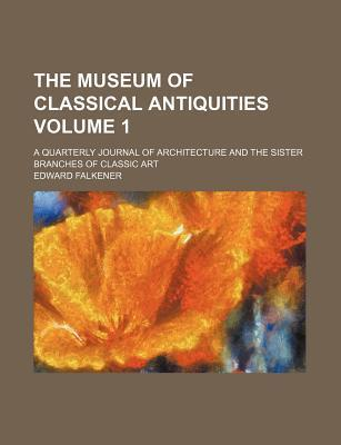 The Museum of Classical Antiquities; A Quarterly Journal of Architecture and the Sister Branches of Classic Art Volume 1