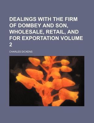 Dealings with the Firm of Dombey and Son, Wholesale, Retail, and for Exportation Volume 2