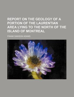 Report on the Geology of a Portion of the Laurentian Area Lying to the North of the Island of Montreal