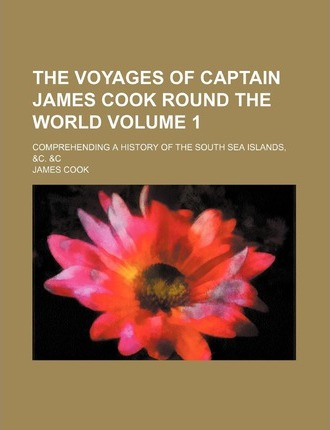 The Voyages of Captain James Cook Round the World; Comprehending a History of the South Sea Islands, &C. &C Volume 1