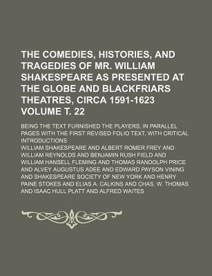 The Comedies, Histories, and Tragedies of Mr. William Shakespeare as Presented at the Globe and Blackfriars Theatres, Circa 1591-1623; Being the Text Furnished the Players, in Parallel Pages with the First Revised Folio Text, Volume . 22