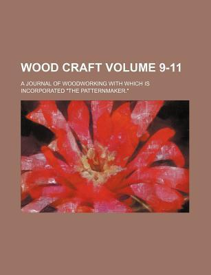 Wood Craft; A Journal of Woodworking with Which Is Incorporated the Patternmaker. Volume 9-11