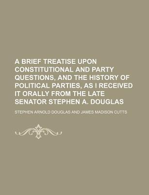 A Brief Treatise Upon Constitutional and Party Questions, and the History of Political Parties, as I Received It Orally from the Late Senator Stephen A. Douglas