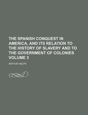The Spanish Conquest in America, and Its Relation to the History of Slavery and to the Government of Colonies Volume 3