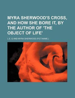 Myra Sherwood's Cross, and How She Bore It, by the Author of 'The Object of Life'