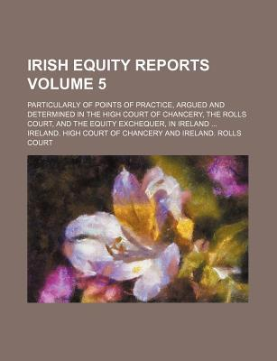 Irish Equity Reports; Particularly of Points of Practice, Argued and Determined in the High Court of Chancery, the Rolls Court, and the Equity Exchequ