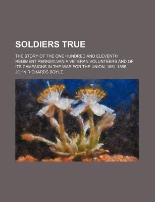 Soldiers True; The Story of the One Hundred and Eleventh Regiment Pennsylvania Veteran Volunteers and of Its Campaigns in the War for the Union, 1861-1865