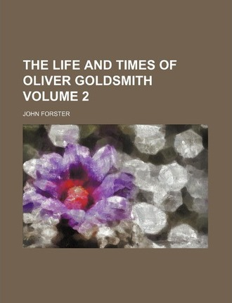 The Life and Times of Oliver Goldsmith Volume 2