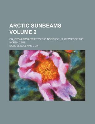 Arctic Sunbeams; Or, from Broadway to the Bosphorus, by Way of the North Cape Volume 2