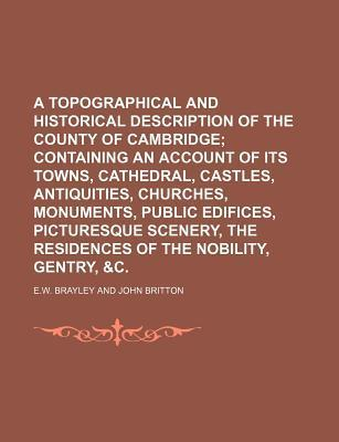 A Topographical and Historical Description of the County of Cambridge; Containing an Account of Its Towns, Cathedral, Castles, Antiquities, Churches, Monuments, Public Edifices, Picturesque Scenery, the Residences of the Nobility,
