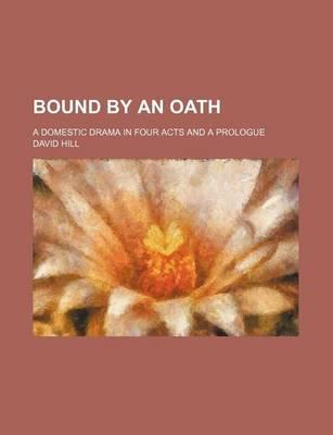 Bound by an Oath; A Domestic Drama in Four Acts and a Prologue