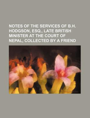 Notes of the Services of B.H. Hodgson, Esq., Late British Minister at the Court of Nepal, Collected by a Friend