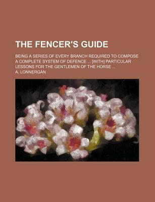 The Fencer's Guide; Being a Series of Every Branch Required to Compose a Complete System of Defence [With] Particular Lessons for the Gentlemen of the Horse