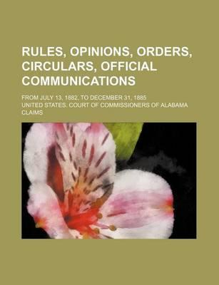 Rules, Opinions, Orders, Circulars, Official Communications; From July 13, 1882, to December 31, 1885