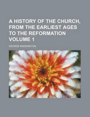 A History of the Church, from the Earliest Ages to the Reformation Volume 1