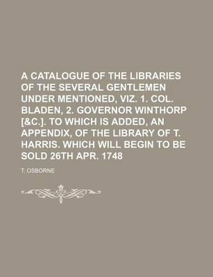 A Catalogue of the Libraries of the Several Gentlemen Under Mentioned, Viz. 1. Col. Bladen, 2. Governor Winthorp [&C.]. to Which Is Added, an Appendix, of the Library of T. Harris. Which Will Begin to Be Sold 26th Apr. 1748