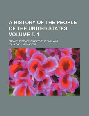 A History of the People of the United States; From the Revolution to the Civil War Volume . 1