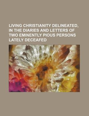 Living Christianity Delineated, in the Diaries and Letters of Two Eminently Pious Persons Lately Deceafed