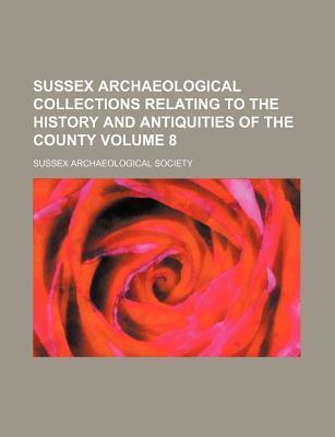 Sussex Archaeological Collections Relating to the History and Antiquities of the County Volume 8