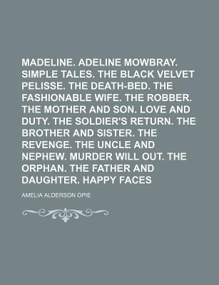 Madeline. Adeline Mowbray. Simple Tales. the Black Velvet Pelisse. the Death-Bed. the Fashionable Wife. the Robber. the Mother and Son. Love and Duty. the Soldier's Return. the Brother and Sister. the Revenge. the Uncle and Nephew. Murder