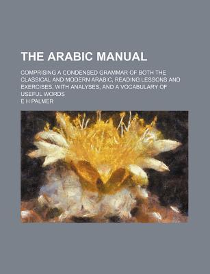 The Arabic Manual; Comprising a Condensed Grammar of Both the Classical and Modern Arabic, Reading Lessons and Exercises, with Analyses, and a Vocabulary of Useful Words