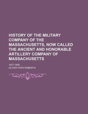 History of the Military Company of the Massachusetts, Now Called the Ancient and Honorable Artillery Company of Massachusetts; 1637-1888 . .