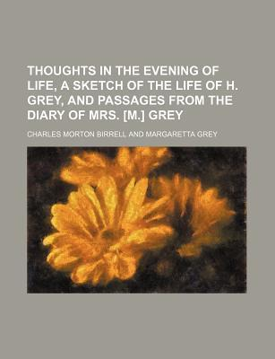 Thoughts in the Evening of Life, a Sketch of the Life of H. Grey, and Passages from the Diary of Mrs. [M.] Grey