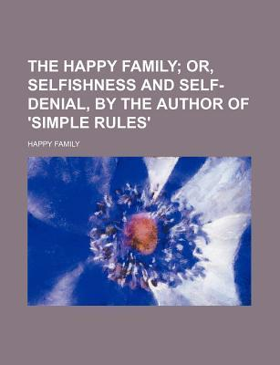 The Happy Family; Or, Selfishness and Self-Denial, by the Author of 'Simple Rules'