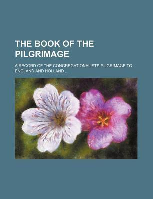 The Book of the Pilgrimage; A Record of the Congregationalists Pilgrimage to England and Holland