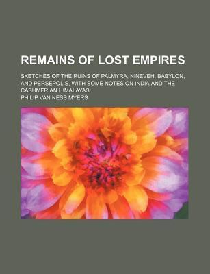 Remains of Lost Empires; Sketches of the Ruins of Palmyra, Nineveh, Babylon, and Persepolis, with Some Notes on India and the Cashmerian Himalayas